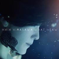 マイア・ヒラサワ / WHAT I SAW
